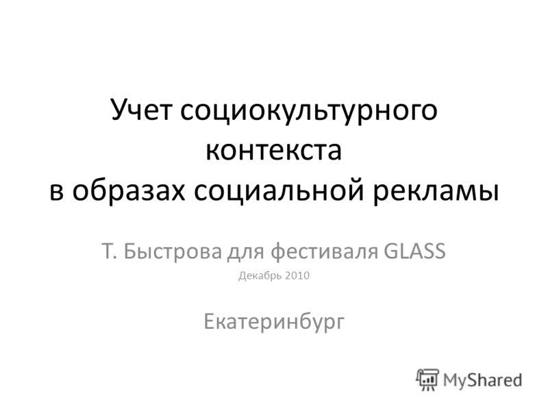Учет социокультурного контекста в образах социальной рекламы Т. Быстрова для фестиваля GLASS Декабрь 2010 Екатеринбург