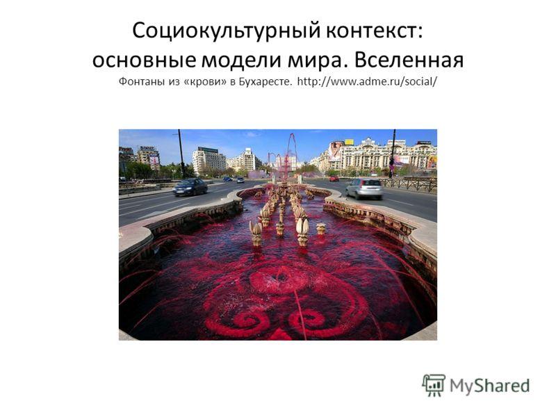 Социокультурный контекст: основные модели мира. Вселенная Фонтаны из «крови» в Бухаресте. http://www.adme.ru/social/