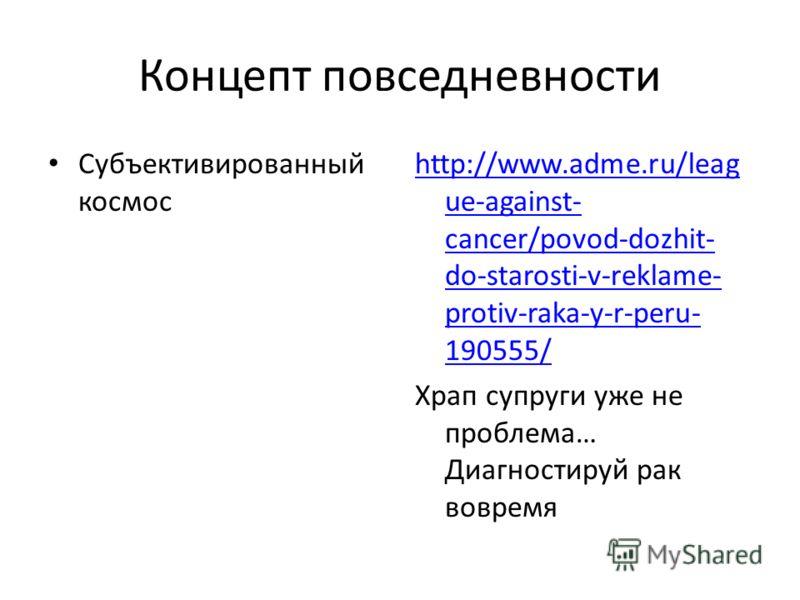 Концепт повседневности Субъективированный космос http://www.adme.ru/leag ue-against- cancer/povod-dozhit- do-starosti-v-reklame- protiv-raka-y-r-peru- 190555/ Храп супруги уже не проблема… Диагностируй рак вовремя