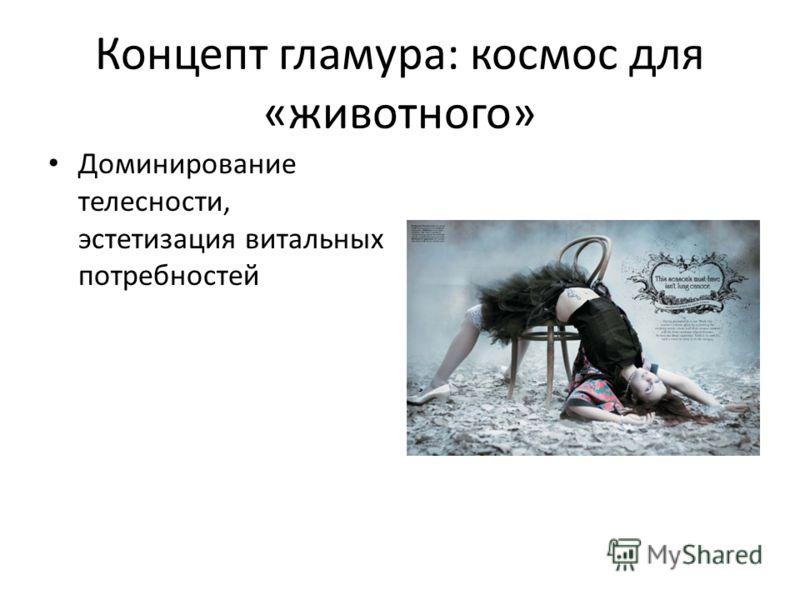 Концепт гламура: космос для «животного» Доминирование телесности, эстетизация витальных потребностей