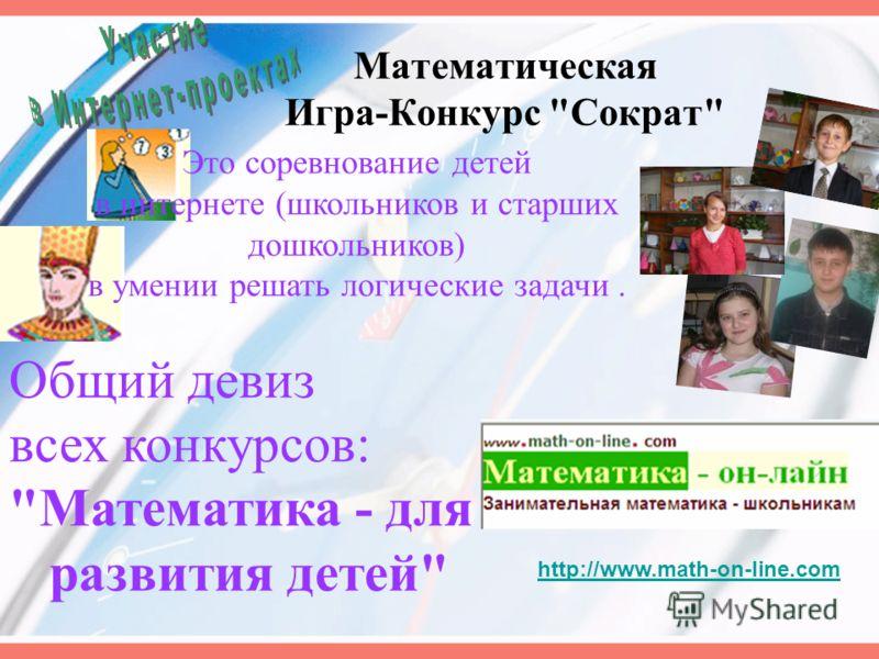 Математическая Игра-Конкурс Сократ Это соревнование детей в интернете (школьников и старших дошкольников) в умении решать логические задачи. Общий девиз всех конкурсов: Математика - для развития детей http://www.math-on-line.com