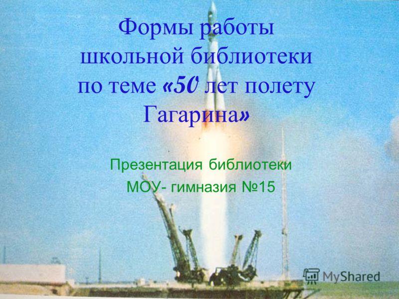 Формы работы школьной библиотеки по теме «50 лет полету Гагарина » Презентация библиотеки МОУ- гимназия 15