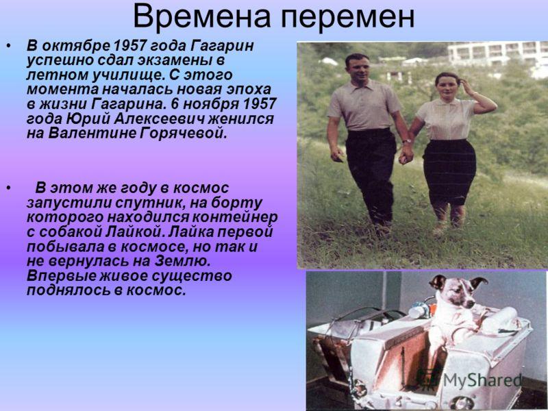 Времена перемен В октябре 1957 года Гагарин успешно сдал экзамены в летном училище. С этого момента началась новая эпоха в жизни Гагарина. 6 ноября 1957 года Юрий Алексеевич женился на Валентине Горячевой. В этом же году в космос запустили спутник, н