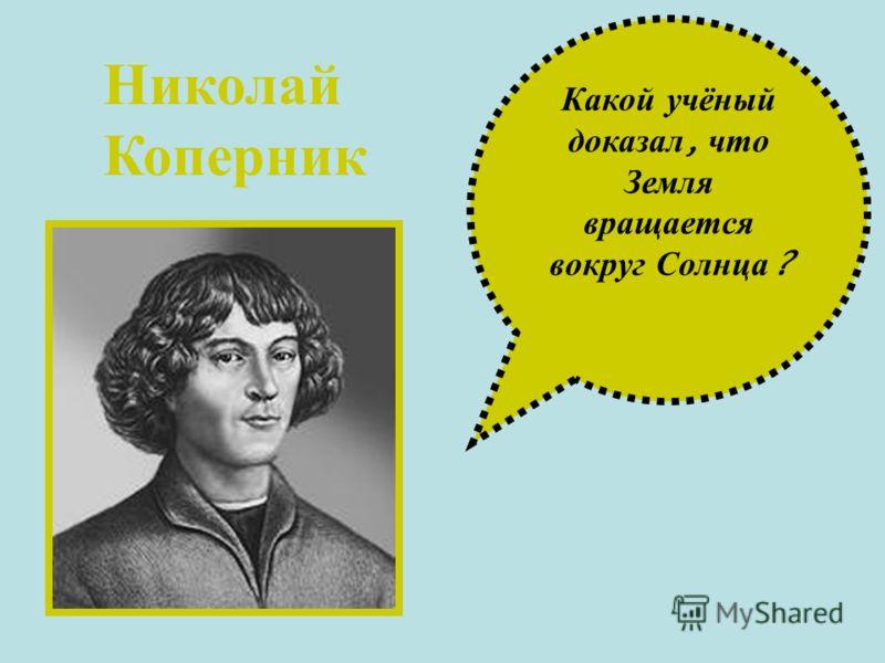 Какой у чёный доказал, ч то Земля вращается вокруг С олнца ? Николай Коперник