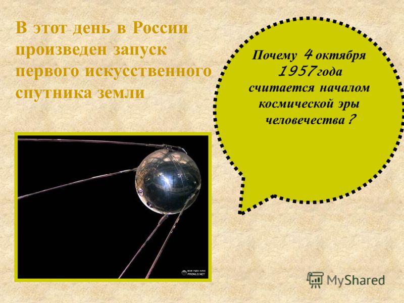 Почему 4 о ктября 1957 г ода считается н ачалом космической э ры человечества ? В этот день в России произведен запуск первого искусственного спутника земли