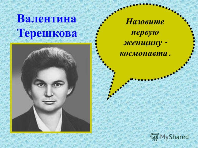 Назовите первую женщину - космонавта. Валентина Терешкова