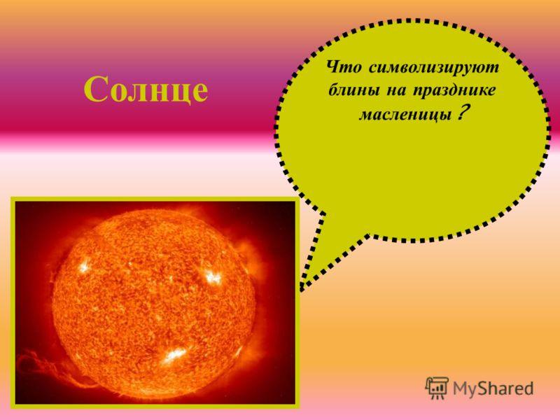Что с имволизируют блины н а п разднике масленицы ? Солнце