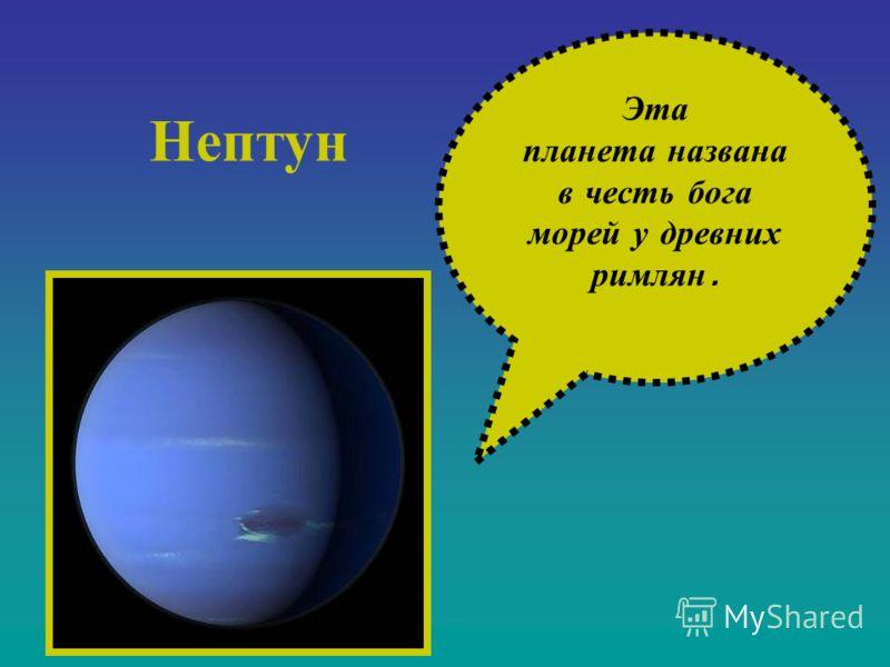 Эта планета н азвана в ч есть б ога морей у д ревних римлян. Нептун