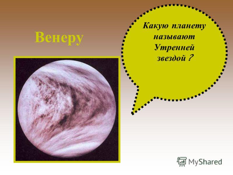 Какую п ланету называют Утренней звездой ? Венеру
