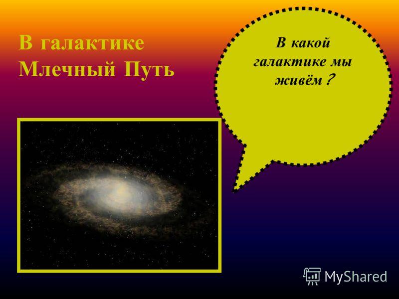В к акой галактике м ы живём ? В галактике Млечный Путь