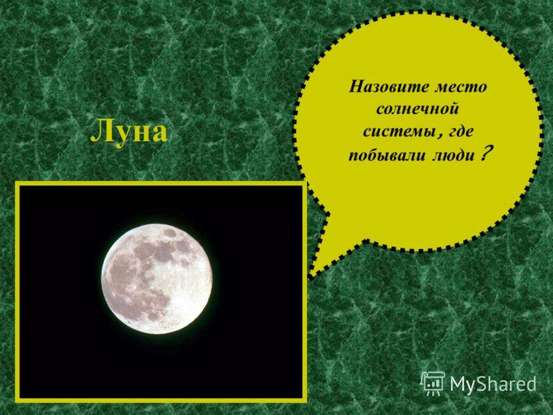 Назовите м есто солнечной системы, г де побывали л юди ? Луна
