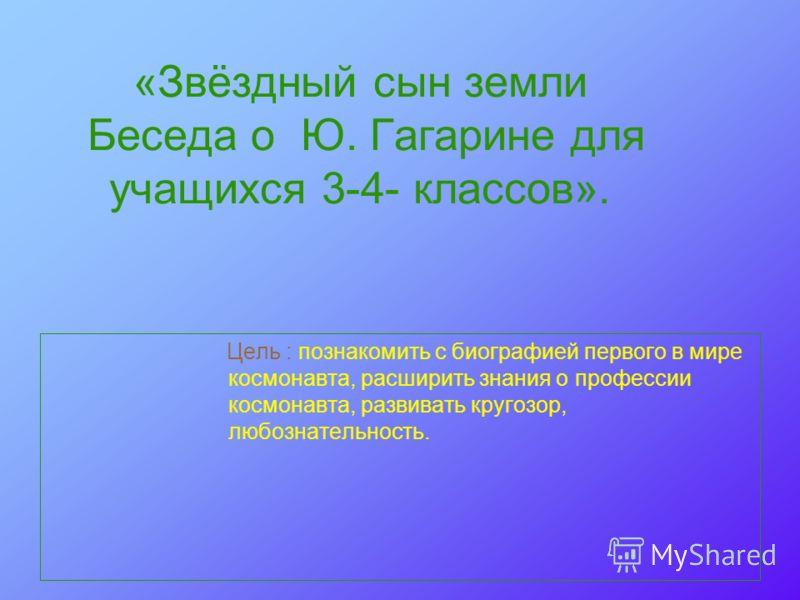 «Звёздный сын земли Беседа о Ю. Гагарине для учащихся 3-4- классов». Цель : познакомить с биографией первого в мире космонавта, расширить знания о профессии космонавта, развивать кругозор, любознательность.