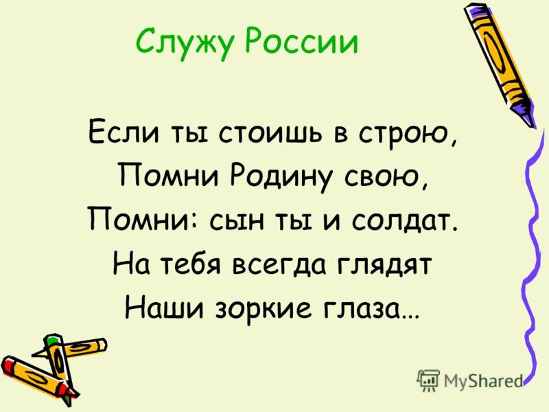 Служу России Если ты стоишь в строю, Помни Родину свою, Помни: сын ты и солдат. На тебя всегда глядят Наши зоркие глаза…