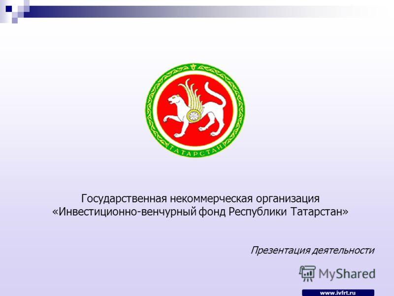 www.ivfrt.ru Государственная некоммерческая организация «Инвестиционно-венчурный фонд Республики Татарстан» Презентация деятельности