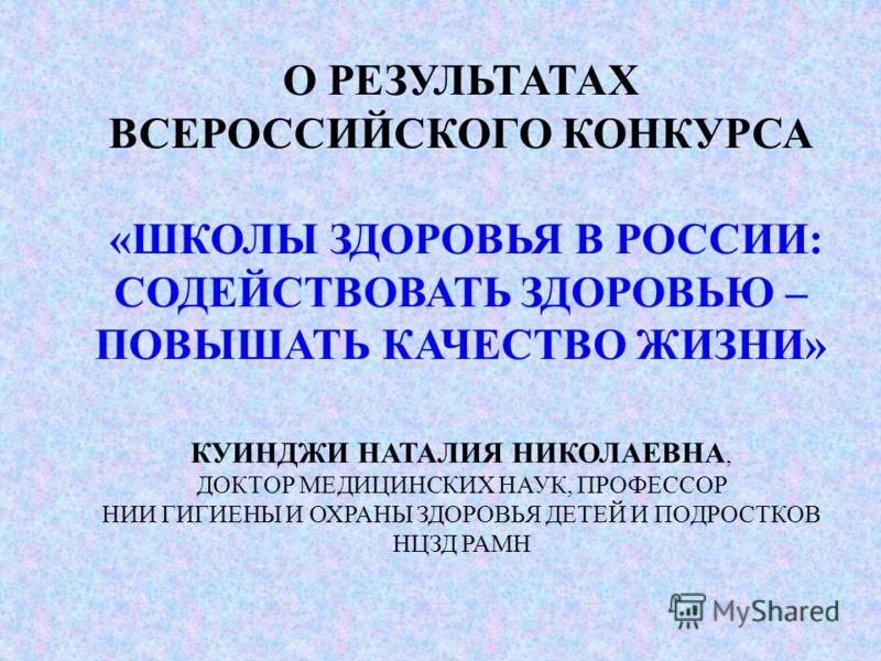 О РЕЗУЛЬТАТАХ ВСЕРОССИЙСКОГО КОНКУРСА «ШКОЛЫ ЗДОРОВЬЯ В РОССИИ: СОДЕЙСТВОВАТЬ ЗДОРОВЬЮ – ПОВЫШАТЬ КАЧЕСТВО ЖИЗНИ» КУИНДЖИ НАТАЛИЯ НИКОЛАЕВНА, ДОКТОР МЕДИЦИНСКИХ НАУК, ПРОФЕССОР НИИ ГИГИЕНЫ И ОХРАНЫ ЗДОРОВЬЯ ДЕТЕЙ И ПОДРОСТКОВ НЦЗД РАМН