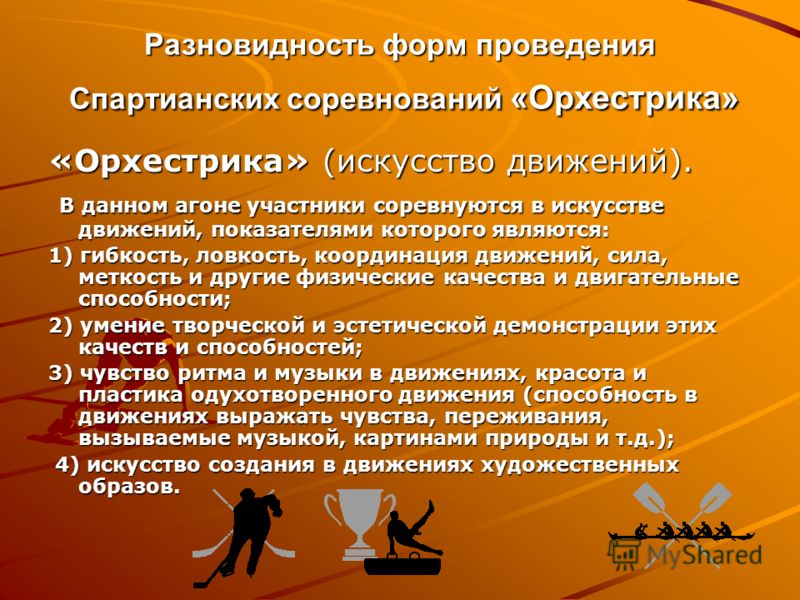 Разновидность форм проведения Спартианских соревнований «Орхестрика» «Орхестрика» (искусство движений). В данном агоне участники соревнуются в искусстве движений, показателями которого являются: В данном агоне участники соревнуются в искусстве движен