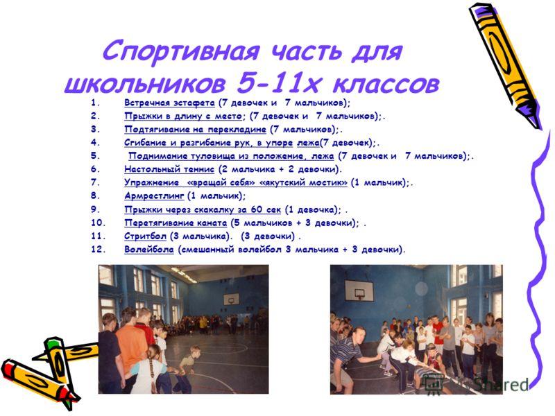 Спортивная часть для школьников 5-11х классов 1.Встречная эстафета (7 девочек и 7 мальчиков); 2.Прыжки в длину с место; (7 девочек и 7 мальчиков);. 3.Подтягивание на перекладине (7 мальчиков);. 4.Сгибание и разгибание рук, в упоре лежа(7 девочек);. 5
