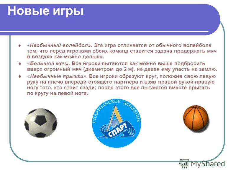 Новые игры « Необычный волейбол». Эта игра отличается от обычного волейбола тем, что перед игроками обеих команд ставится задача продержать мяч в воздухе как можно дольше. «Большой мяч». Все игроки пытаются как можно выше подбросить вверх огромный мя
