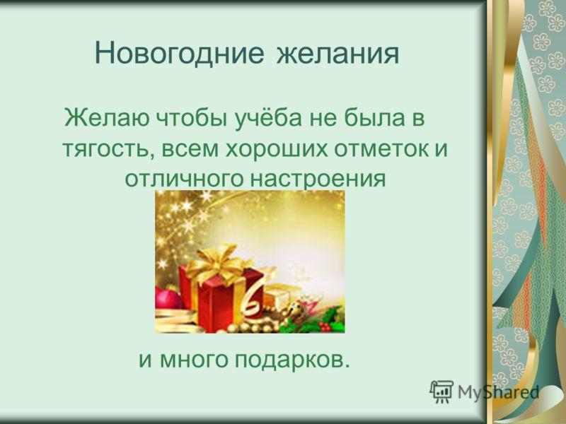 Новогодние желания Желаю чтобы учёба не была в тягость, всем хороших отметок и отличного настроения и много подарков.