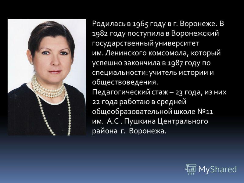 Родилась в 1965 году в г. Воронеже. В 1982 году поступила в Воронежский государственный университет им. Ленинского комсомола, который успешно закончила в 1987 году по специальности: учитель истории и обществоведения. Педагогический стаж – 23 года, из
