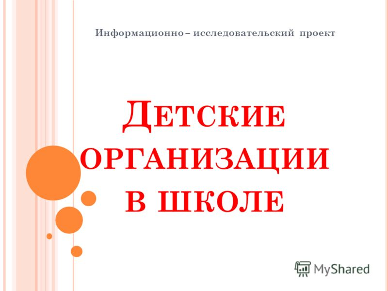 Д ЕТСКИЕ ОРГАНИЗАЦИИ В ШКОЛЕ Информационно – исследовательский проект