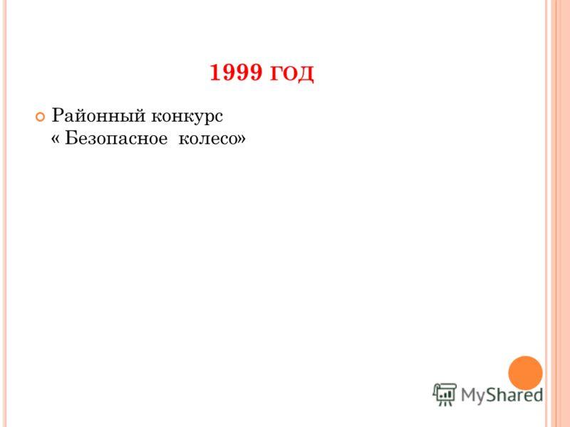 1999 ГОД Районный конкурс « Безопасное колесо»