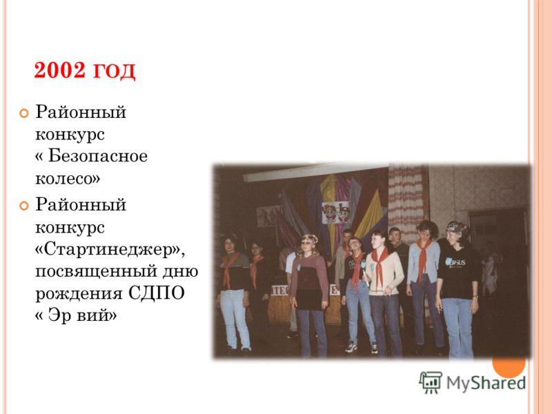 2002 ГОД Районный конкурс « Безопасное колесо» Районный конкурс «Стартинеджер», посвященный дню рождения СДПО « Эр вий»