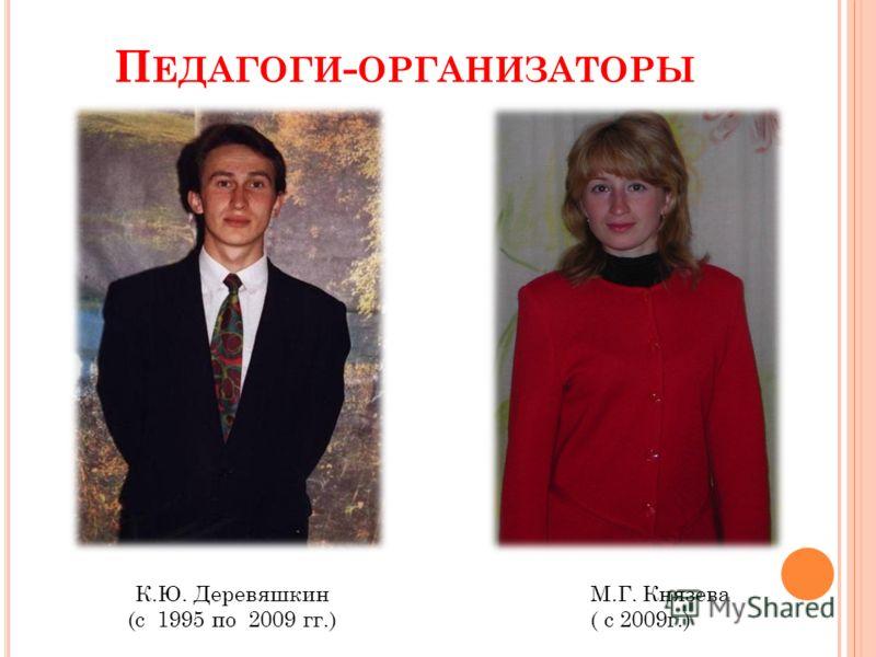 П ЕДАГОГИ - ОРГАНИЗАТОРЫ К.Ю. Деревяшкин (с 1995 по 2009 гг.) М.Г. Князева ( с 2009г.)