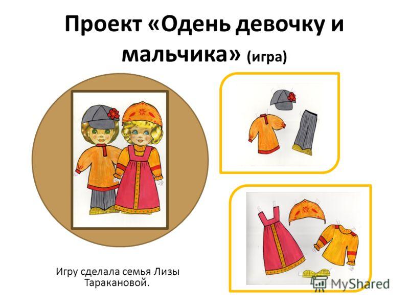 Проект «Одень девочку и мальчика» (игра) Игру сделала семья Лизы Таракановой.