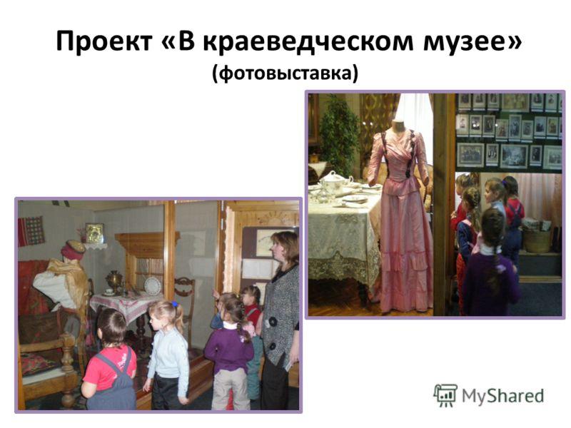 Проект «В краеведческом музее» (фотовыставка)