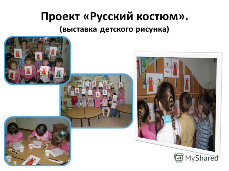Проект «Русский костюм». (выставка детского рисунка)