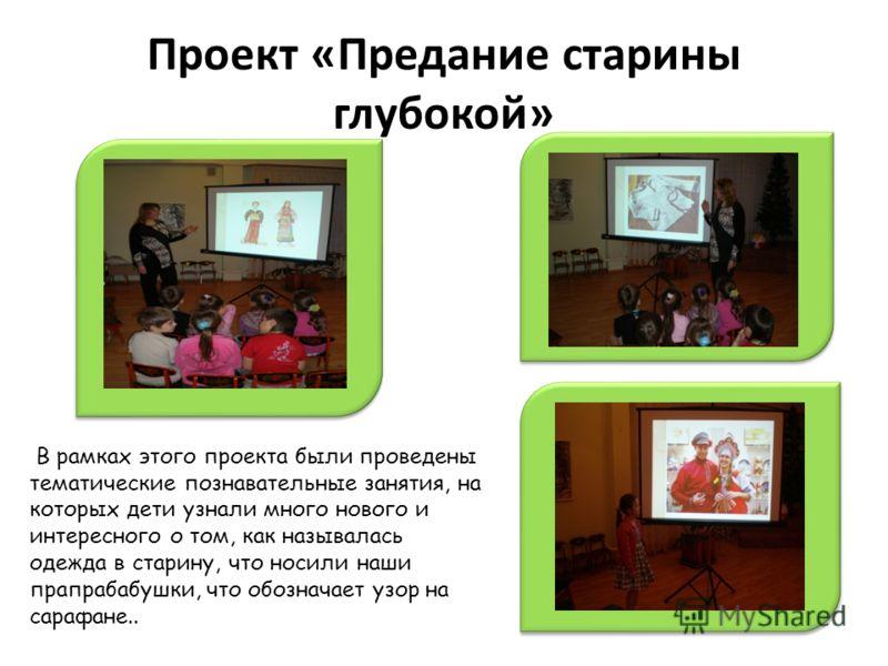 Проект «Предание старины глубокой» В рамках этого проекта были проведены тематические познавательные занятия, на которых дети узнали много нового и интересного о том, как называлась одежда в старину, что носили наши прапрабабушки, что обозначает узор