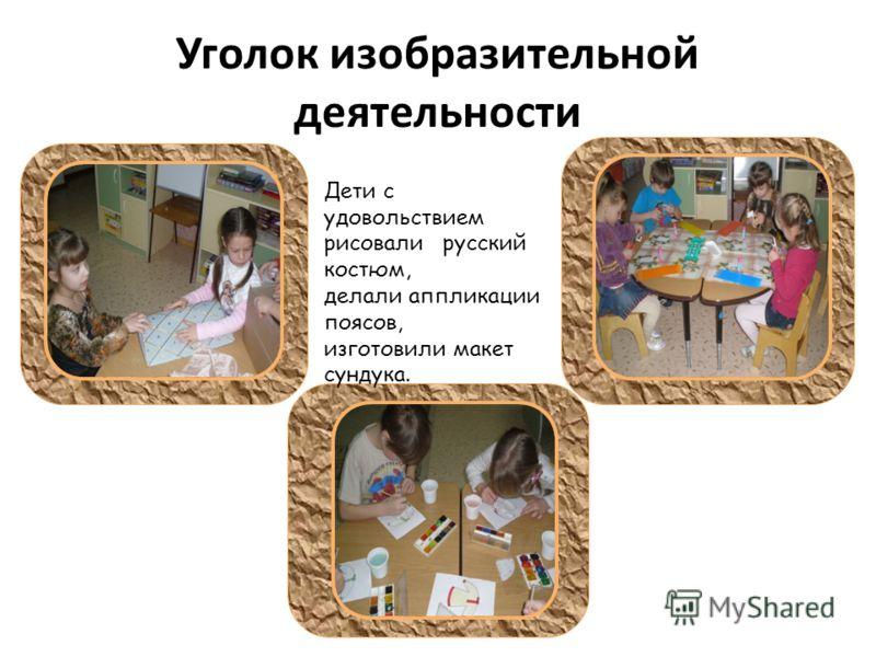 Уголок изобразительной деятельности Дети с удовольствием рисовали русский костюм, делали аппликации поясов, изготовили макет сундука.