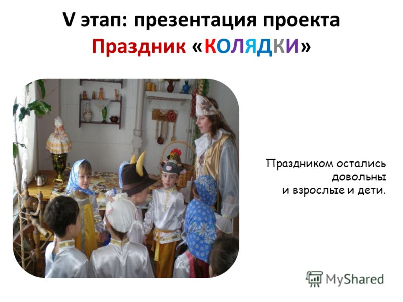 V этап: презентация проекта Праздник «КОЛЯДКИ» Праздником остались довольны и взрослые и дети.