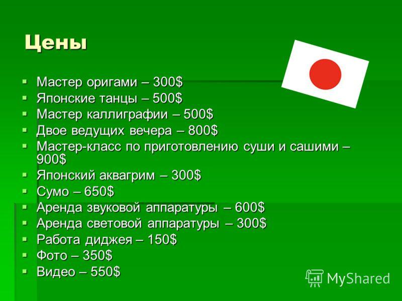 Цены Мастер оригами – 300$ Мастер оригами – 300$ Японские танцы – 500$ Японские танцы – 500$ Мастер каллиграфии – 500$ Мастер каллиграфии – 500$ Двое ведущих вечера – 800$ Двое ведущих вечера – 800$ Мастер-класс по приготовлению суши и сашими – 900$