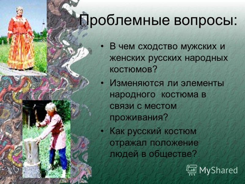 Проблемные вопросы: В чем сходство мужских и женских русских народных костюмов? Изменяются ли элементы народного костюма в связи с местом проживания? Как русский костюм отражал положение людей в обществе?