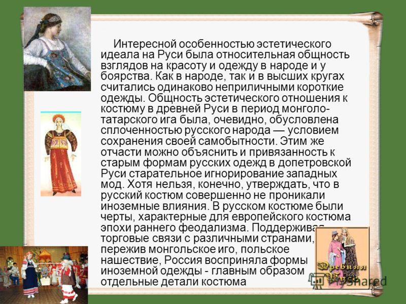 Интересной особенностью эстетического идеала на Руси была относительная общность взглядов на красоту и одежду в народе и у боярства. Как в народе, так и в высших кругах считались одинаково неприличными короткие одежды. Общность эстетического отношени
