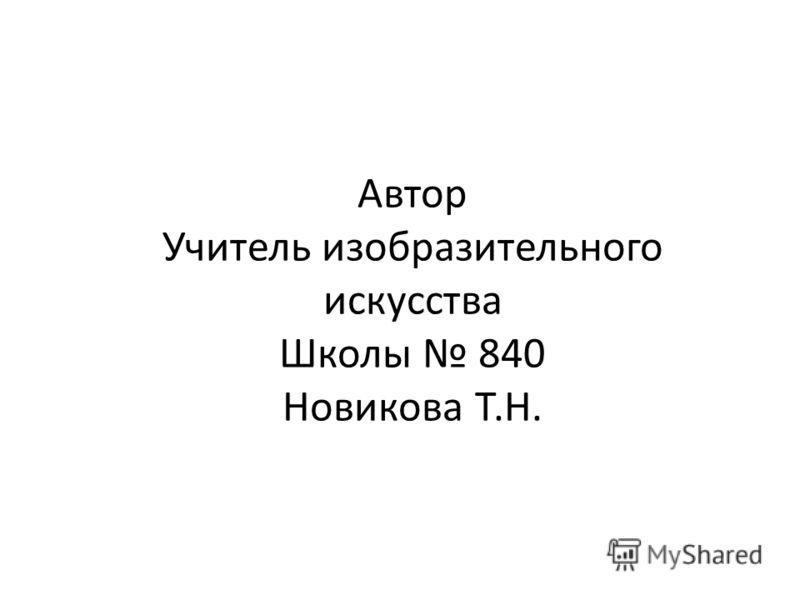 Автор Учитель изобразительного искусства Школы 840 Новикова Т.Н.