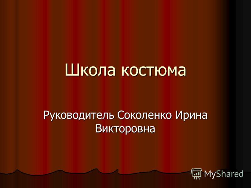 Школа костюма Руководитель Соколенко Ирина Викторовна