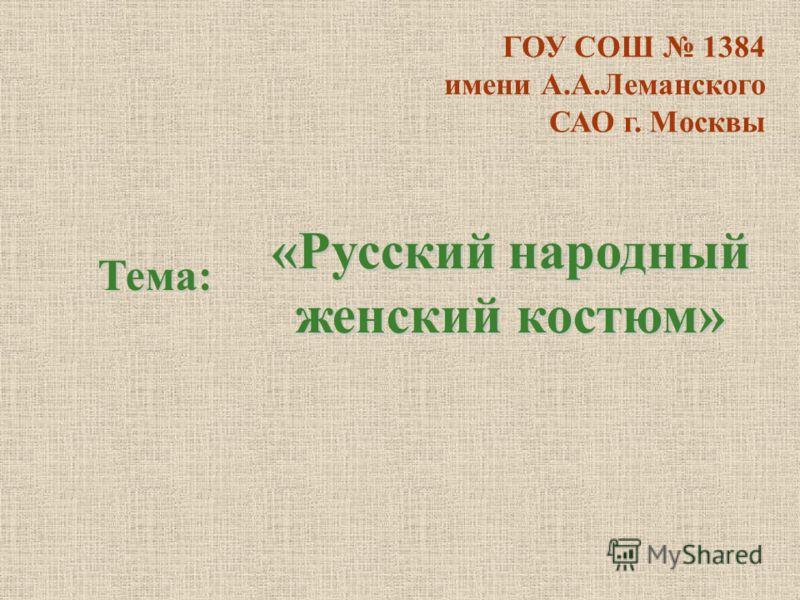 ГОУ СОШ 1384 имени А.А.Леманского САО г. Москвы «Русский народный женский костюм» Тема: