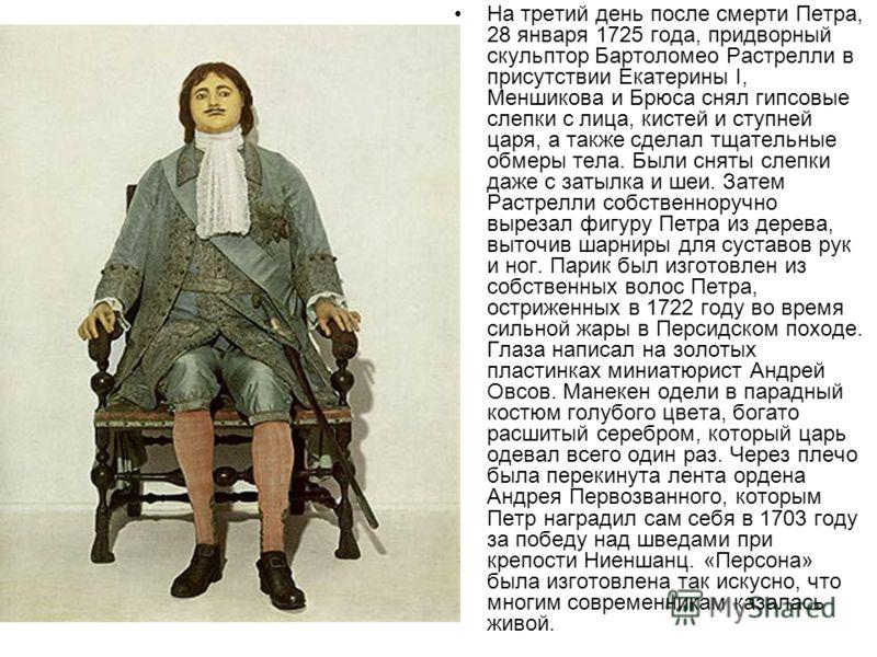 На третий день после смерти Петра, 28 января 1725 года, придворный скульптор Бартоломео Растрелли в присутствии Екатерины I, Меншикова и Брюса снял гипсовые слепки с лица, кистей и ступней царя, а также сделал тщательные обмеры тела. Были сняты слепк