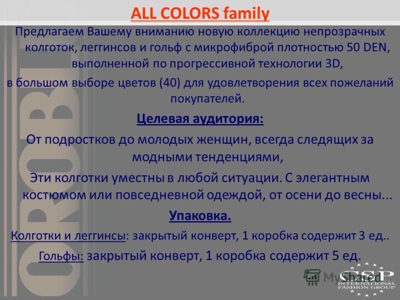 ALL COLORS family Предлагаем Вашему вниманию новую коллекцию непрозрачных колготок, леггинсов и гольф с микрофиброй плотностью 50 DEN, выполненной по прогрессивной технологии 3D, в большом выборе цветов (40) для удовлетворения всех пожеланий покупате