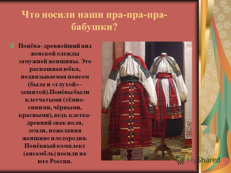 Что носили наши пра-пра-пра- бабушки? Понёва- древнейший вид женской одежды замужней женщины. Это распашная юбка, подвязываемая поясом (была и «глухой» - зашитой).Понёвы были клетчатыми (тёмно- синими, чёрными, красными), ведь клетка- древний знак по