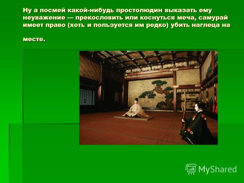 Ну а посмей какой-нибудь простолюдин выказать ему неуважение прекословить или коснуться меча, самурай имеет право (хоть и пользуется им редко) убить наглеца на месте.