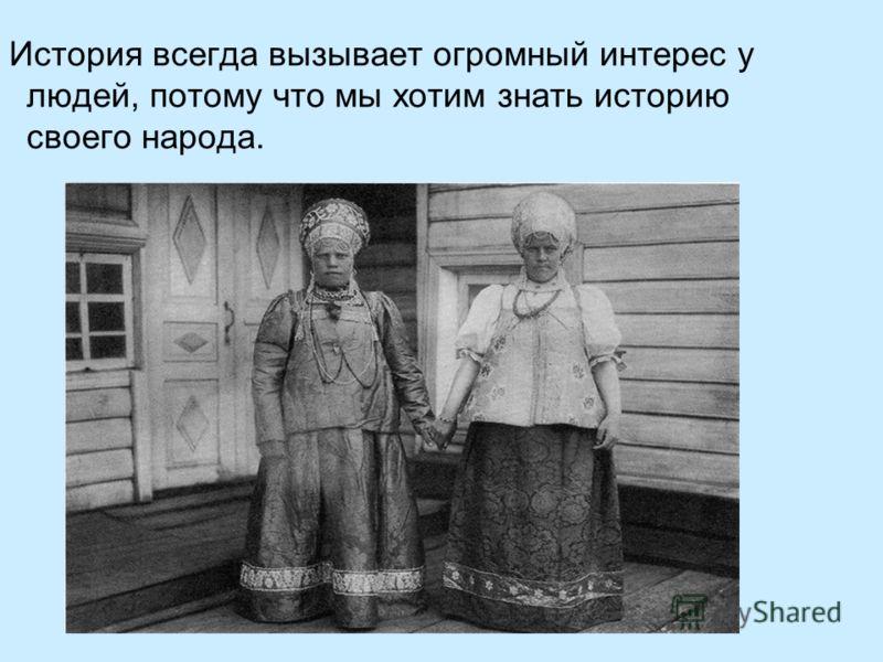 История всегда вызывает огромный интерес у людей, потому что мы хотим знать историю своего народа.