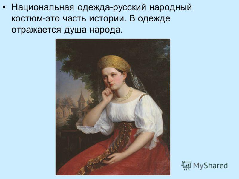 Национальная одежда-русский народный костюм-это часть истории. В одежде отражается душа народа.
