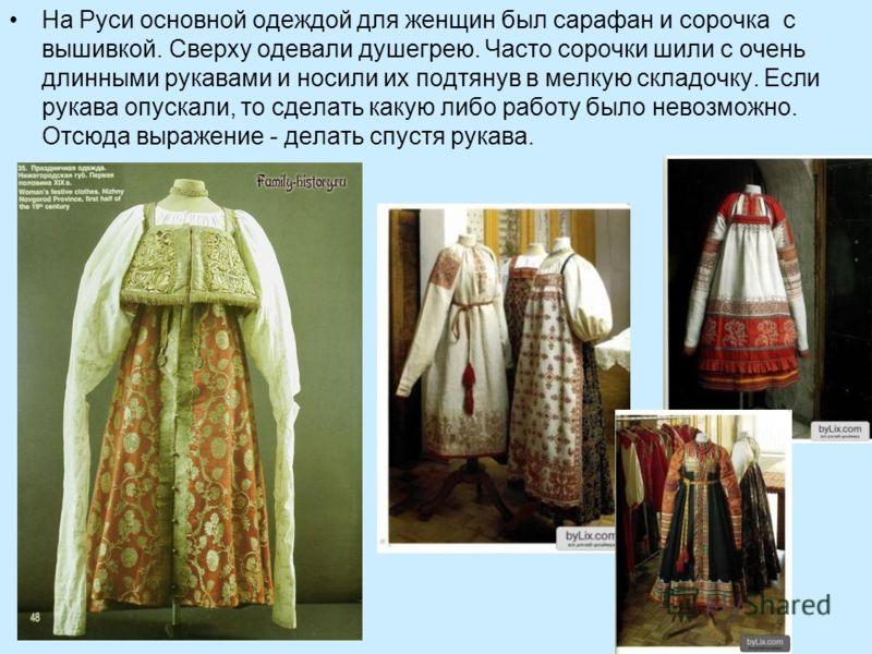 На Руси основной одеждой для женщин был сарафан и сорочка с вышивкой. Сверху одевали душегрею. Часто сорочки шили с очень длинными рукавами и носили их подтянув в мелкую складочку. Если рукава опускали, то сделать какую либо работу было невозможно. О