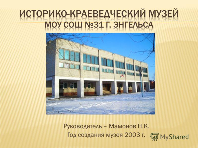 Руководитель – Мамонов Н.К. Год создания музея 2003 г.