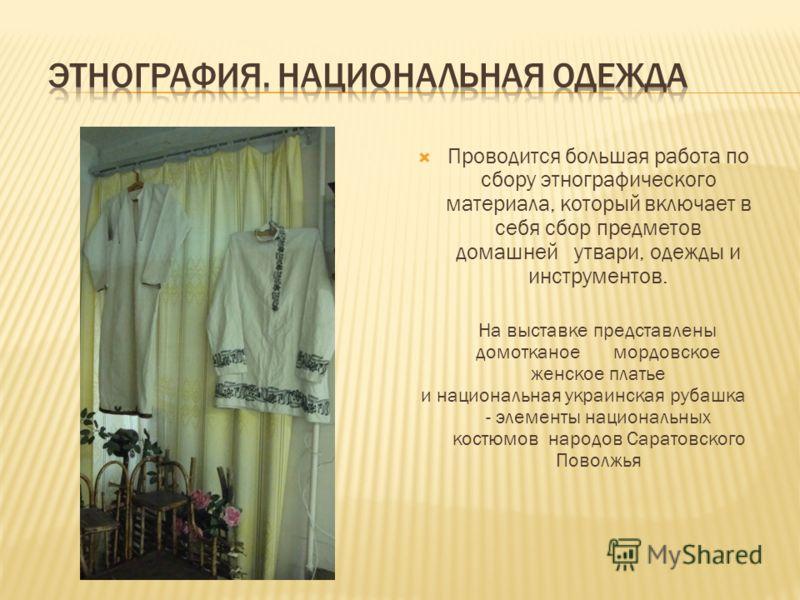 Проводится большая работа по сбору этнографического материала, который включает в себя сбор предметов домашней утвари, одежды и инструментов. На выставке представлены домотканое мордовское женское платье и национальная украинская рубашка - элементы н