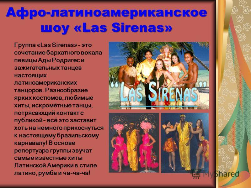 Афро-латиноамериканское шоу «Las Sirenas» Группа «Las Sirenas» – это сочетание бархатного вокала певицы Ады Родригес и зажигательных танцев настоящих латиноамериканских танцоров. Разнообразие ярких костюмов, любимые хиты, искромётные танцы, потрясающ